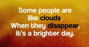 Some people are like clouds, when they disappear its a brighter day