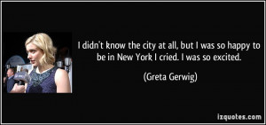 ... so happy to be in New York I cried. I was so excited. - Greta Gerwig