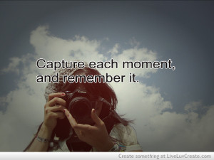 Capture the Moment Quotes http://www.liveluvcreate.com/image/capture ...