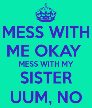 MESS WITH ME OKAY MESS WITH MY SISTER UUM, NO