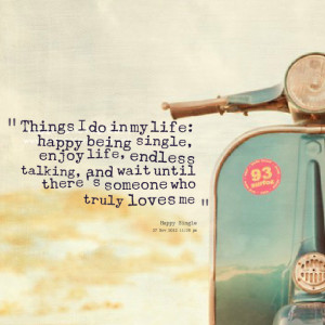 Things I do in my life: happy being single, enjoy life, endless ...