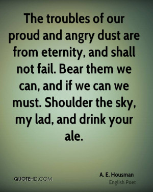 our proud and angry dust are from eternity, and shall not fail. Bear ...