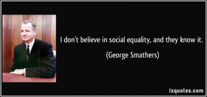 don't believe in social equality, and they know it. - George ...