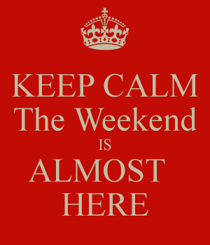 keep-calm-the-weekend-is-almost-here-12.png