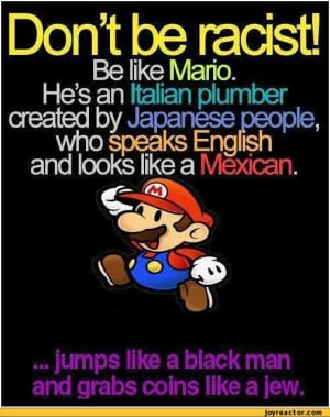 Don't be racist!Be like Mario.Hes an Italian plumber created by ...
