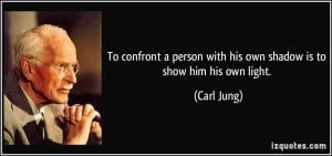 ... person with his own shadow is to show him his own light. - Carl Jung
