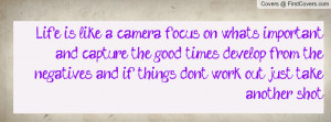 Life is like a camera focus on whats important and capture the good ...