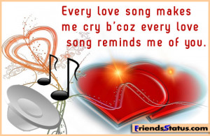 ... love song makes me cry b'coz every love song reminds me of you