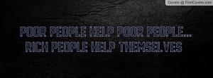 poor people help poor people...rich people help themselves ...