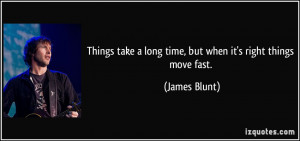 ... take a long time, but when it's right things move fast. - James Blunt