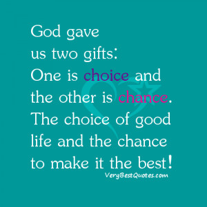 god gave us two gifts one is choice and the other is chance the choice ...