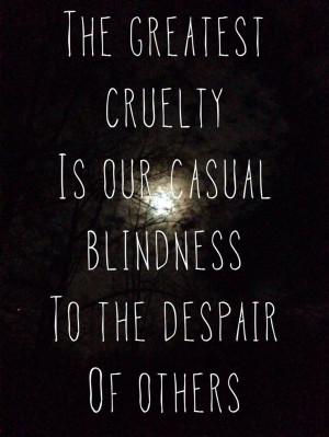 The greatest cruelty is our casual blindness to the despair of others.