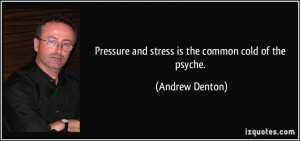 Pressure and stress is the common cold of the psyche. - Andrew Denton