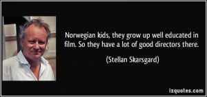 Norwegian kids, they grow up well educated in film. So they have a lot ...