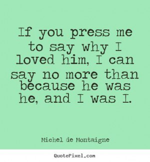 ... me to say why i loved him, i can say no more.. - Friendship quotes