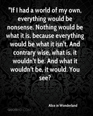 If I had a world of my own, everything would be nonsense. Nothing ...