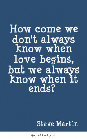 How come we don't always know when love begins, but.. Steve Martin top ...