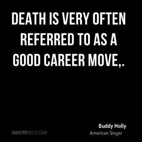 Buddy Holly - Death is very often referred to as a good career move.
