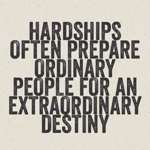 Hardships often prepare ordinary people for an extraordinary destiny
