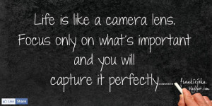 Life is like a camera lens. Focus only on what's important and you ...