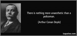 ... is nothing more unaesthetic than a policeman. - Arthur Conan Doyle