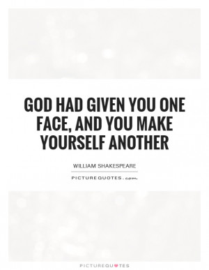 ... had given you one face, and you make yourself another Picture Quote #1