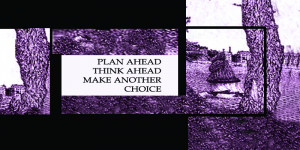 Plan ahead, think ahead, make another choice