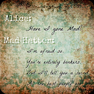 ... mad hatter asks alice if he s mad and she responds still a great quote