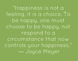 Happiness is not a feeling, it is a choice. To