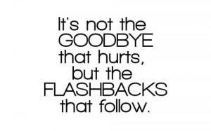 not the goodbye that hurts but the flashbacks that follow love quote ...