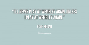 ll never play at Wembley again, unless I play at Wembley again ...