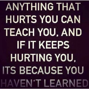 Anything that hurts you can teach you, and if it keeps hurting you, it ...