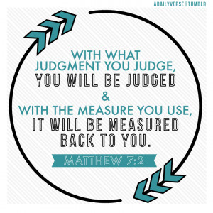 "... judge.""Jesus said, ""Judge not, that you be not judged"" (Matthew"