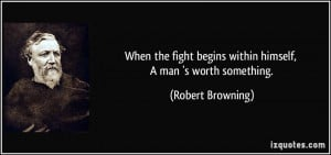 ... begins within himself, A man 's worth something. - Robert Browning