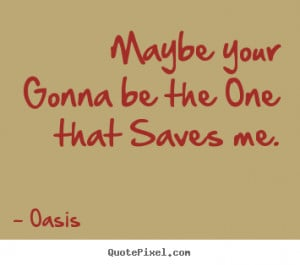 Oasis Quotes - Maybe your Gonna be the One that Saves me.