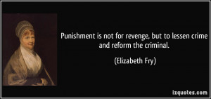 ... revenge, but to lessen crime and reform the criminal. - Elizabeth Fry