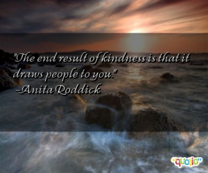 The end result of kindness is that it draws people to you.