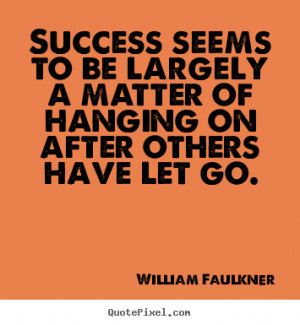 Success seems to be largely a matter of hanging on after others have ...