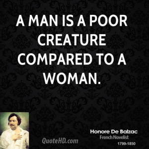 man is a poor creature compared to a woman.
