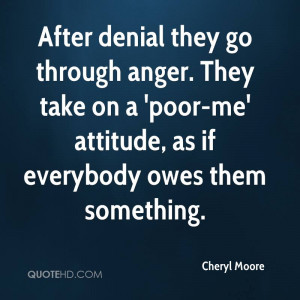 ... take on a 'poor-me' attitude, as if everybody owes them something