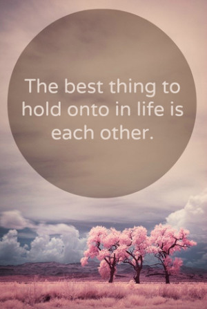 The best thing to hold onto in life is each other | Love Quote ...
