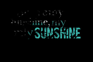 Quotes Picture: you are my sunshine, my only sunshine