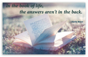 """In the book of life, the answers aren't in the back."""""""