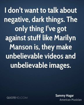 Sammy Hagar - I don't want to talk about negative, dark things. The ...