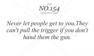 Never let people get to youthey cant pull the trigger if you dont hand ...