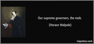 Our supreme governors, the mob. - Horace Walpole