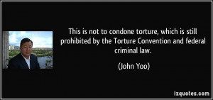 ... by the Torture Convention and federal criminal law. - John Yoo