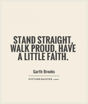 Stand straight, walk proud, have a little faith Picture Quote #1