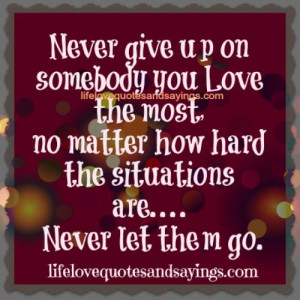 Never give up on somebody you love the most,no matter how hard the ...