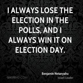 ... lose the election in the polls, and I always win it on election day